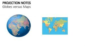 PROJECTION NOTES Globes versus Maps What happens to