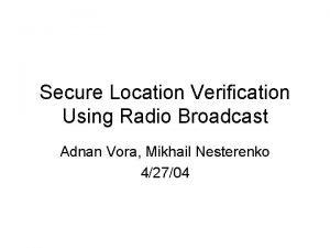 Secure Location Verification Using Radio Broadcast Adnan Vora