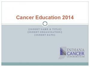 Cancer Education 2014 INSERT NAME TITLE INSERT ORGANIZATION