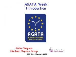 AGATA Week Introduction John Simpson Nuclear Physics Group