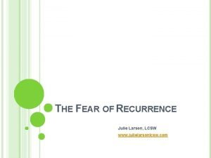 THE FEAR OF RECURRENCE Julie Larson LCSW www