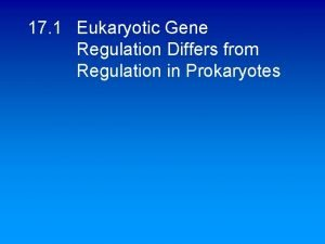 17 1 Eukaryotic Gene Regulation Differs from Regulation