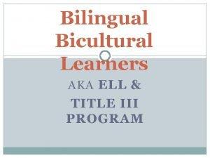 Bilingual Bicultural Learners AKA ELL TITLE III PROGRAM