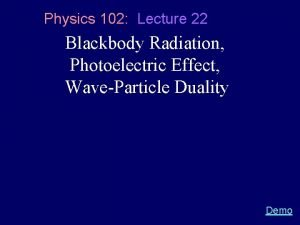 Physics 102 Lecture 22 Blackbody Radiation Photoelectric Effect