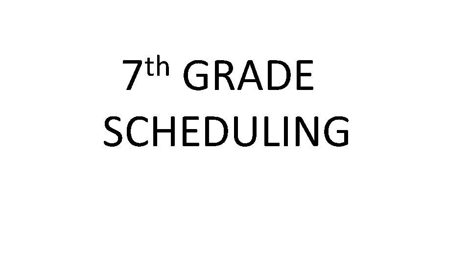 th 7 GRADE SCHEDULING 7 th Grade PreScheduling