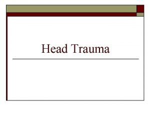 Head Trauma Head Injuries o o Account for
