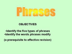 OBJECTIVES Identify the five types of phrases Identify