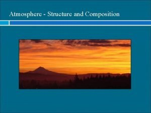 Atmosphere Structure and Composition Atmospheric Composition Variable Gases