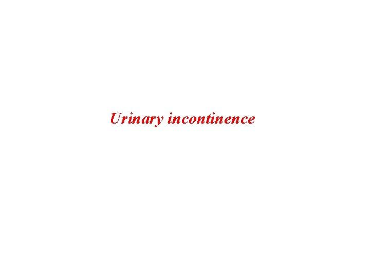 Urinary incontinence Urinary incontinence is the involuntary loss