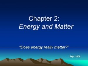 Chapter 2 Energy and Matter Does energy really