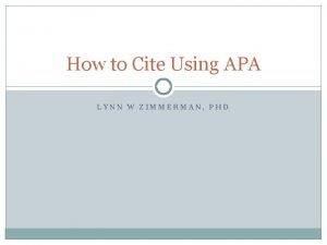 How to Cite Using APA LYNN W ZIMMERMAN