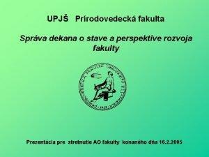 UPJ Prrodovedeck fakulta Sprva dekana o stave a