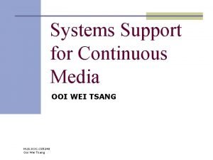 Systems Support for Continuous Media OOI WEI TSANG