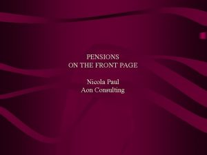 PENSIONS ON THE FRONT PAGE Nicola Paul Aon