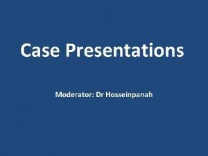Case Presentations Moderator Dr Hosseinpanah Panel Members Dr
