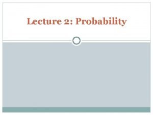 Lecture 2 Probability Probability and Relative Frequency1 Probability