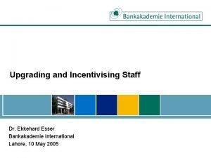 Upgrading and Incentivising Staff Dr Ekkehard Esser Bankakademie
