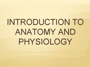 INTRODUCTION TO ANATOMY AND PHYSIOLOGY ANATOMY AND PHYSIOLOGY