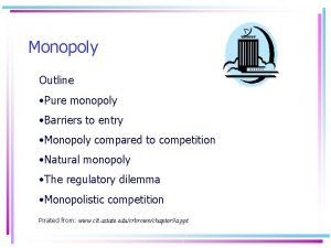 Monopoly Outline Pure monopoly Barriers to entry Monopoly