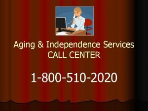 Aging Independence Services CALL CENTER 1 800 510