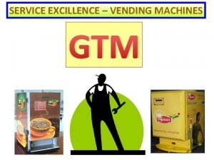 SERVICE EXCILLENCE VENDING MACHINES GTM OUR MISSION Produc