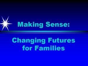 Making Sense Changing Futures for Families Making Sense