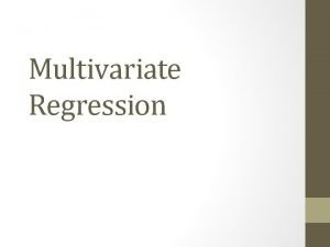 Multivariate Regression Multivariate Regression We have learned how