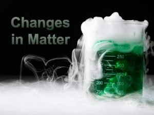 Changes in Matter Everything around you is matter