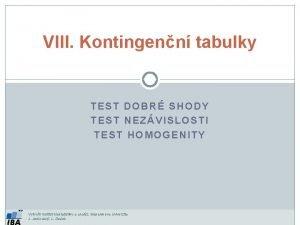 VIII Kontingenn tabulky TEST DOBR SHODY TEST NEZVISLOSTI