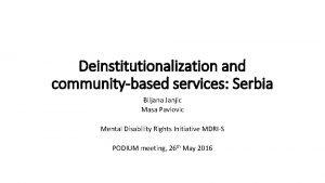 Deinstitutionalization and communitybased services Serbia Biljana Janjic Masa