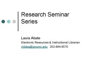Research Seminar Series Laura Abate Electronic Resources Instructional