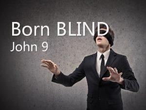 Born BLIND John 9 Born BLIND John 9