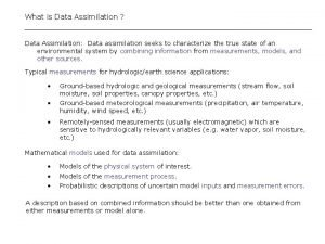 What is Data Assimilation Data Assimilation Data assimilation