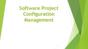 Software Project Configuration Management Why Software Configuration Management