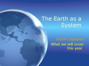 The Earth as a System Earths Spheres What