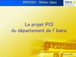 PREDIM Rhne Alpes Le projet PCI du dpartement