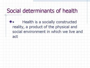Social determinants of health Health is a socially