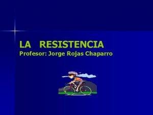 LA RESISTENCIA Profesor Jorge Rojas Chaparro RESISTENCIA Capacidad