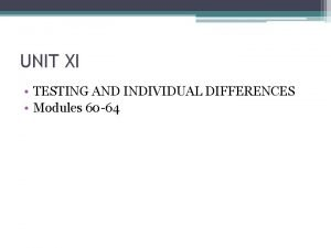 UNIT XI TESTING AND INDIVIDUAL DIFFERENCES Modules 60