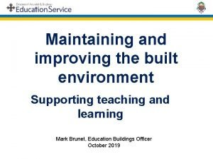 Maintaining and improving the built environment Supporting teaching