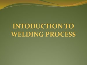 INTODUCTION TO WELDING PROCESS WELDING PROCESS The welding