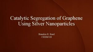 Catalytic Segregation of Graphene Using Silver Nanoparticles Brandon