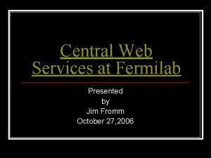 Central Web Services at Fermilab Presented by Jim