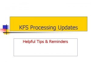 KFS Processing Updates Helpful Tips Reminders n For