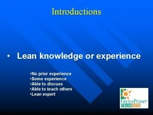 Introductions Lean knowledge or experience No prior experience