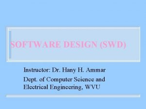 SOFTWARE DESIGN SWD Instructor Dr Hany H Ammar