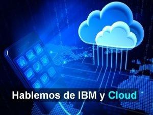 Hablemos de IBM y Cloud 2014 IBM Corporation