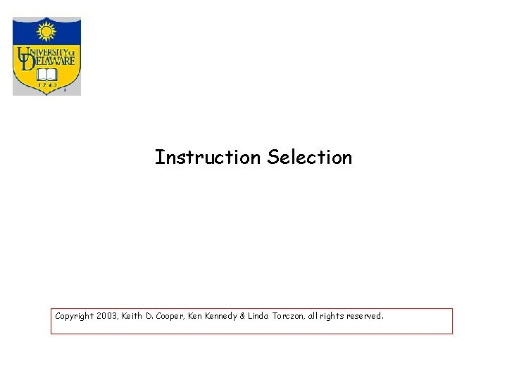 Instruction Selection Copyright 2003 Keith D Cooper Kennedy
