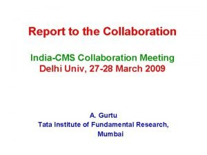 Report to the Collaboration IndiaCMS Collaboration Meeting Delhi