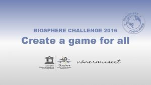 BIOSPHERE CHALLENGE 2016 Create a game for all